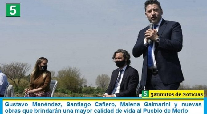 Gustavo Menéndez, Santiago Cafiero, Malena Galmarini y nuevas obras que brindarán una mayor calidad de vida al Pueblo de Merlo