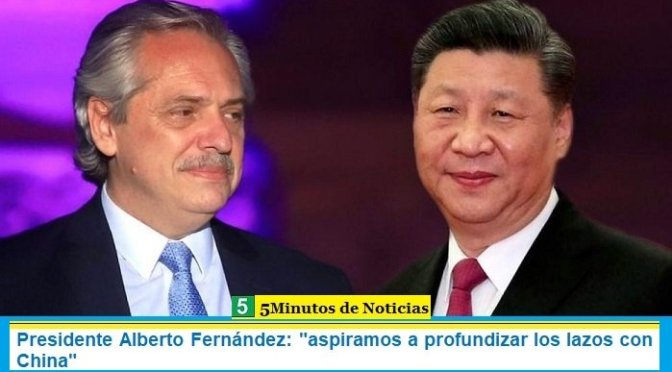 "Presidente Alberto Fernández: ""aspiramos a profundizar los lazos con China"""