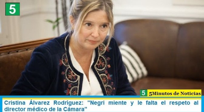 """Cristina Álvarez Rodríguez: """"Negri miente y le falta el respeto al director médico de la Cámara"""""""