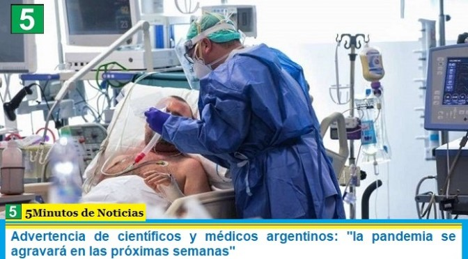 """Advertencia de científicos y médicos argentinos: """"la pandemia se agravará en las próximas semanas"""""""