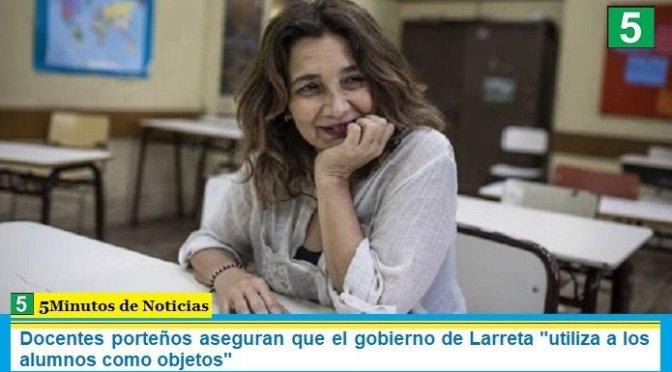 """Docentes porteños aseguran que el gobierno de Larreta """"utiliza a los alumnos como objetos"""""""