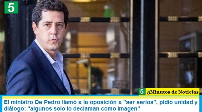 """El ministro De Pedro llamó a la oposición a """"ser serios"""", pidió unidad y diálogo: """"algunos solo lo declaman como imagen"""""""