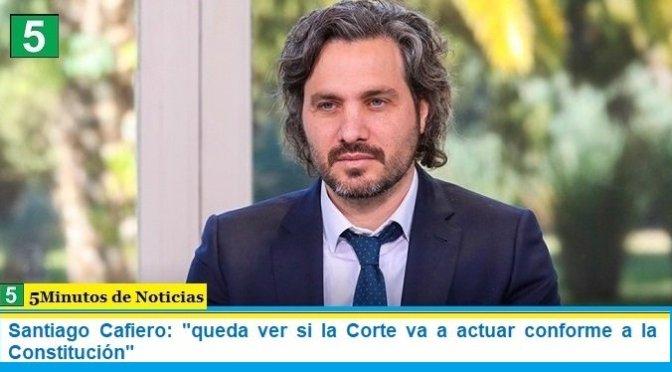 """Santiago Cafiero: """"queda ver si la Corte va a actuar conforme a la Constitución"""""""