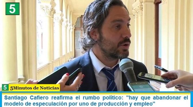 """Santiago Cafiero reafirma el rumbo político: """"hay que abandonar el modelo de especulación por uno de producción y empleo"""""""