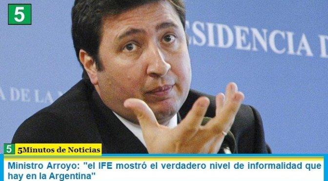 Ministro Arroyo: «el IFE mostró el verdadero nivel de informalidad que hay en la Argentina»