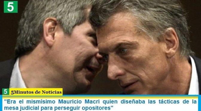"""""""Era el mismísimo Mauricio Macri quien diseñaba las tácticas de la mesa judicial para perseguir opositores"""""""