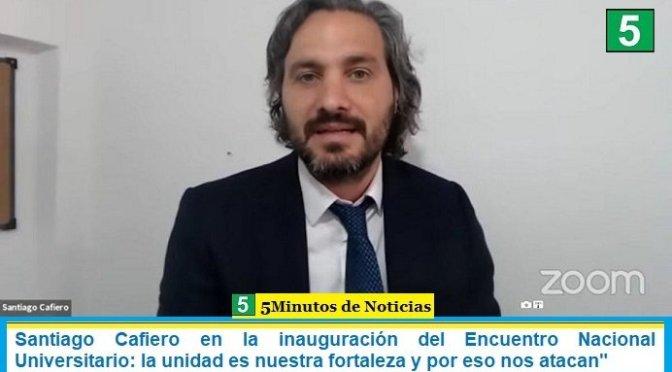 Santiago Cafiero en la inauguración del Encuentro Nacional Universitario: la unidad es nuestra fortaleza y por eso nos atacan»