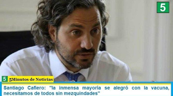 Santiago Cafiero: «la inmensa mayoría se alegró con la vacuna, necesitamos de todos sin mezquindades»