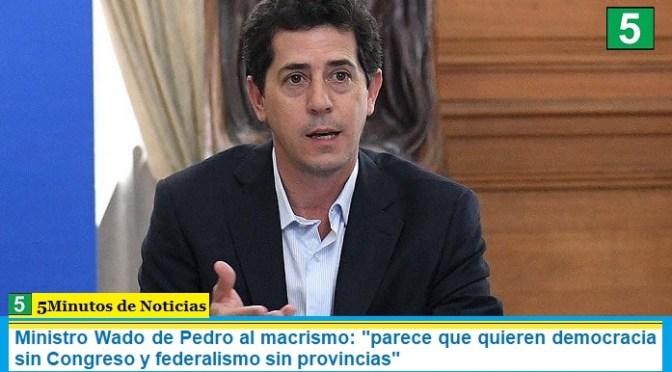 """Ministro Wado de Pedro al macrismo: """"parece que quieren democracia sin Congreso y federalismo sin provincias"""""""