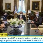 Presidente Fernández recibió a funcionarios mexicanos: «abordaron el acuerdo estratégico para producir y distribuir la vacuna de Oxford»