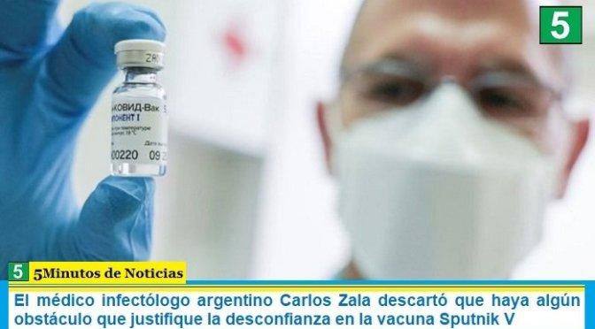 El médico infectólogo argentino Carlos Zala descartó que haya algún obstáculo que justifique la desconfianza en la vacuna Sputnik V