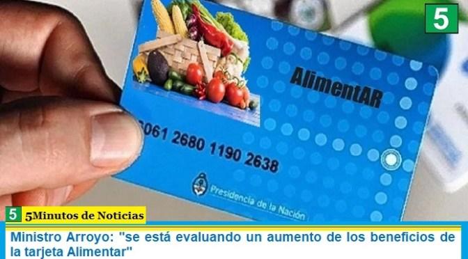 Ministro Arroyo: «se está evaluando un aumento de los beneficios de la tarjeta Alimentar»