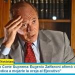 """El exjuez de la Corte Suprema Eugenio Zaffaroni afirmó que el máximo tribunal """"se dedica a mojarle la oreja al Ejecutivo"""""""