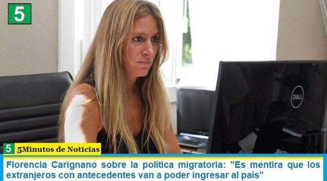 """Florencia Carignano sobre la política migratoria: """"Es mentira que los extranjeros con antecedentes van a poder ingresar al país"""""""