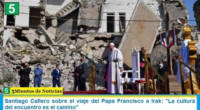 """Santiago Cafiero sobre el viaje del Papa Francisco a Irak: """"La cultura del encuentro es el camino"""""""