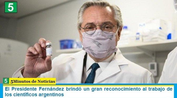 El Presidente Fernández brindó un gran reconocimiento al trabajo de los científicos argentinos