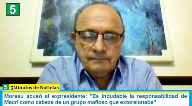 """Moreau acusó al expresidente: """"Es indudable la responsabilidad de Macri como cabeza de un grupo mafioso que extorsionaba"""""""