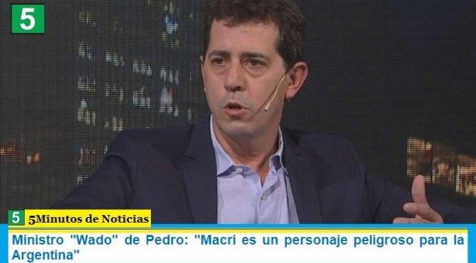 """Ministro """"Wado"""" de Pedro: """"Macri es un personaje peligroso para la Argentina"""""""