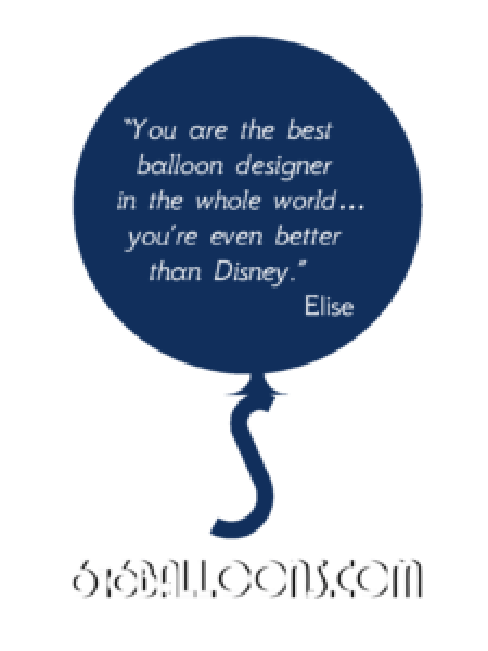 "Elise testimonial ""You are the best balloon designer in the whole world, you're even better than Disney."" 616 Balloons"