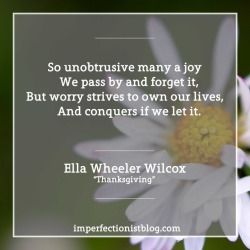 """""""So unobtrusive many a joy  We pass by and forget it,But worry strives to own our lives,  And conquers if we let it.""""-Ella Wheeler Wilcox (""""Thanksgiving"""")https://imperfectionistblog.com/2017/11/your-unobtrusive-joys/"""