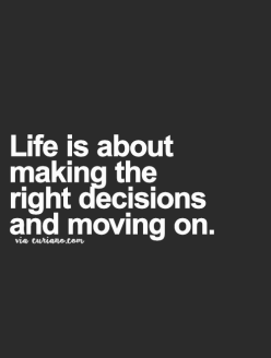 Life is about making the right decisions and moving on.