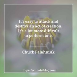 """#206 - """"It's easy to attack and destroy an act of creation. It's a lot more difficult to perform one."""" -Chuck Palahniukhttp://www.salon.com/2003/08/26/chuck_3/"""