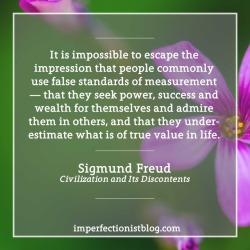 """#350 - """"It is impossible to escape the impression that people commonly use false standards of measurement — that they seek power, success and wealth for themselves and admire them in others, and that they underestimate what is of true value in life."""" -Sigmund Freud (Civilization and Its Discontents)"""