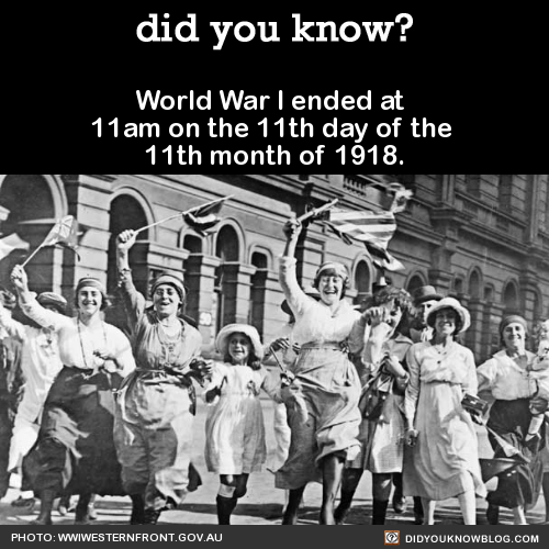 World War I ended at 11am on the 11th day of the 11th month of 1918. Source