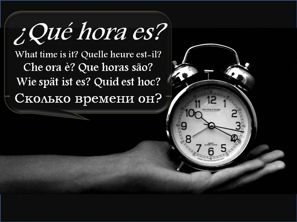 What time is it? Quelle heure est-il? Che ora è? Que horas são? Wie spät ist es? Quid est hoc? Сколько времени он?