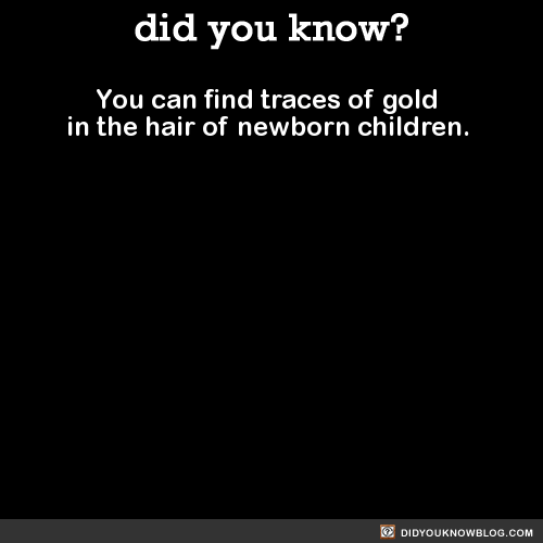 You can find traces of gold in the hair of newborn children. Source