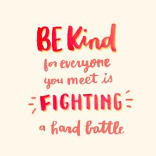 Image result for be kind for everyone is fighting a hard battle