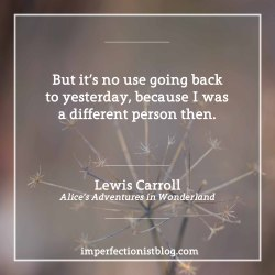 "#91 - ""…but it's no use going back to yesterday, because I was a different person then"" -Lewis Carroll (b. 27 Jan 1832)"