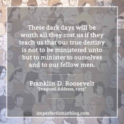 "#329 - ""These dark days will be worth all they cost us if they teach us that our true destiny is not to be ministered unto but to minister to ourselves and to our fellow men."" -Franklin D. Roosevelt (Inaugural Address, March 4, 1933)https://imperfectionistblog.com/2017/01/six-lessons-from-franklin-d-roosevelts-first-inaugural-address/"