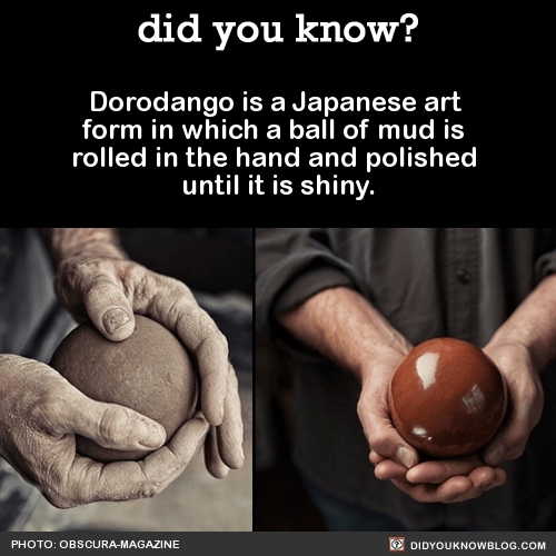 Dorodango is a Japanese art form in which a ball of mud is rolled in the hand and polished until it is shiny. Source Source 2