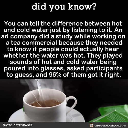 You can tell the difference between hot and cold water just by listening to it.Try it for yourself here:https://soundcloud.com/condiment-junkieThere are 4 sounds about halfway down the page, 2 hot and 2 cold. Don't look at the screen while listening though, because text pops up near the progress bar and gives it away.Source