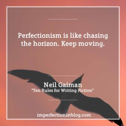 "#114 - ""Perfectionism is like chasing the horizon. Keep moving."" -Neil Gaiman (""Ten Rules for Writing Fiction"")