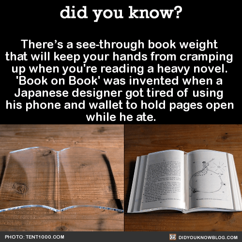 There's a see-through book weight that will keep your hands from cramping up when you're reading a heavy novel. 'Book on Book' was invented when a Japanese designer got tired of using his phone and wallet to hold pages open while he ate. Source