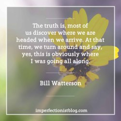 "The truth is, most of us discover where we are headed when we arrive. At that time, we turn around and say, yes, this is obviously where I was going all along."" -Bill WattersonRead his entire Kenyon College commencement address: http://web.mit.edu/jmorzins/www/C-H-speech.html"