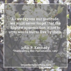 "#030 - ""As we express our gratitude, we must never forget that the highest appreciation is not to utter words but to live by them."" -John F. Kennedy (""Thanksgiving Day Proclamation, 1963) http://bit.ly/2sd9mLx"