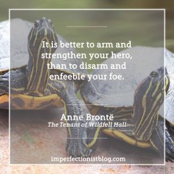 "#319 - ""It is better to arm and strengthen your hero, than to disarm and enfeeble your foe."" -Anne Brontë (The Tenant of Wildfell Hall)"