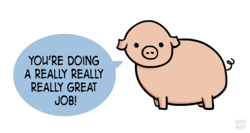 "[drawing of a pig saying ""You're doing a really really really great job!"" in a blue speech bubble.]"