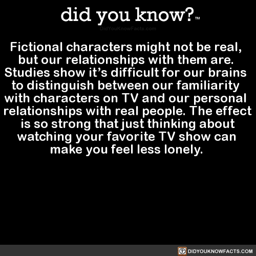 Fictional characters might not be real, but our relationships with them are. Studies show it's difficult for our brains to distinguish between our familiarity with characters on TV and our personal relationships with real people. The effect is so...