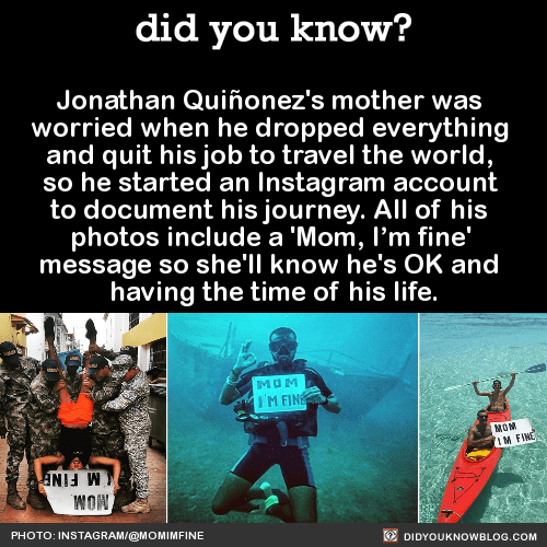 Jonathan Quiñonez's mother was worried when he dropped everything and quit his job to travel the world, so he started an Instagram account to document his journey. All of his photos include a 'Mom, I'm fine' message so she'll know he's OK and having...