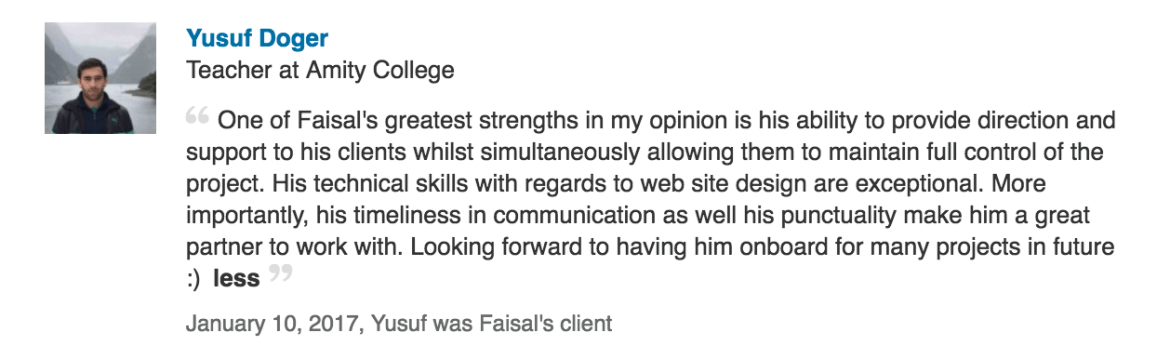 One of Faisal's greatest strengths in my opinion is his ability to provide direction and support to his clients whilst simultaneously allowing them to maintain full control of the project. His technical skills with regards to web site design are exceptional. More importantly, his timeliness in communication as well his punctuality make him a great partner to work with. Looking forward to having him onboard for many projects in future