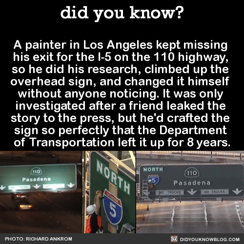 A painter in Los Angeles kept missing his exit for the I-5 on the 110 highway, so he did his research, climbed up the overhead sign, and changed it himself without anyone noticing. This is Richard Ankrom. He couldn't find his damn exit, cuz it wasn't...