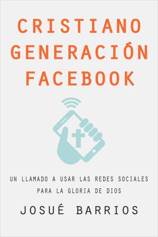 Josué Barrios - Cristiano Generación Facebook: Una Llamdo a Usar Las Redes Sociales Para la Gloria de Dios