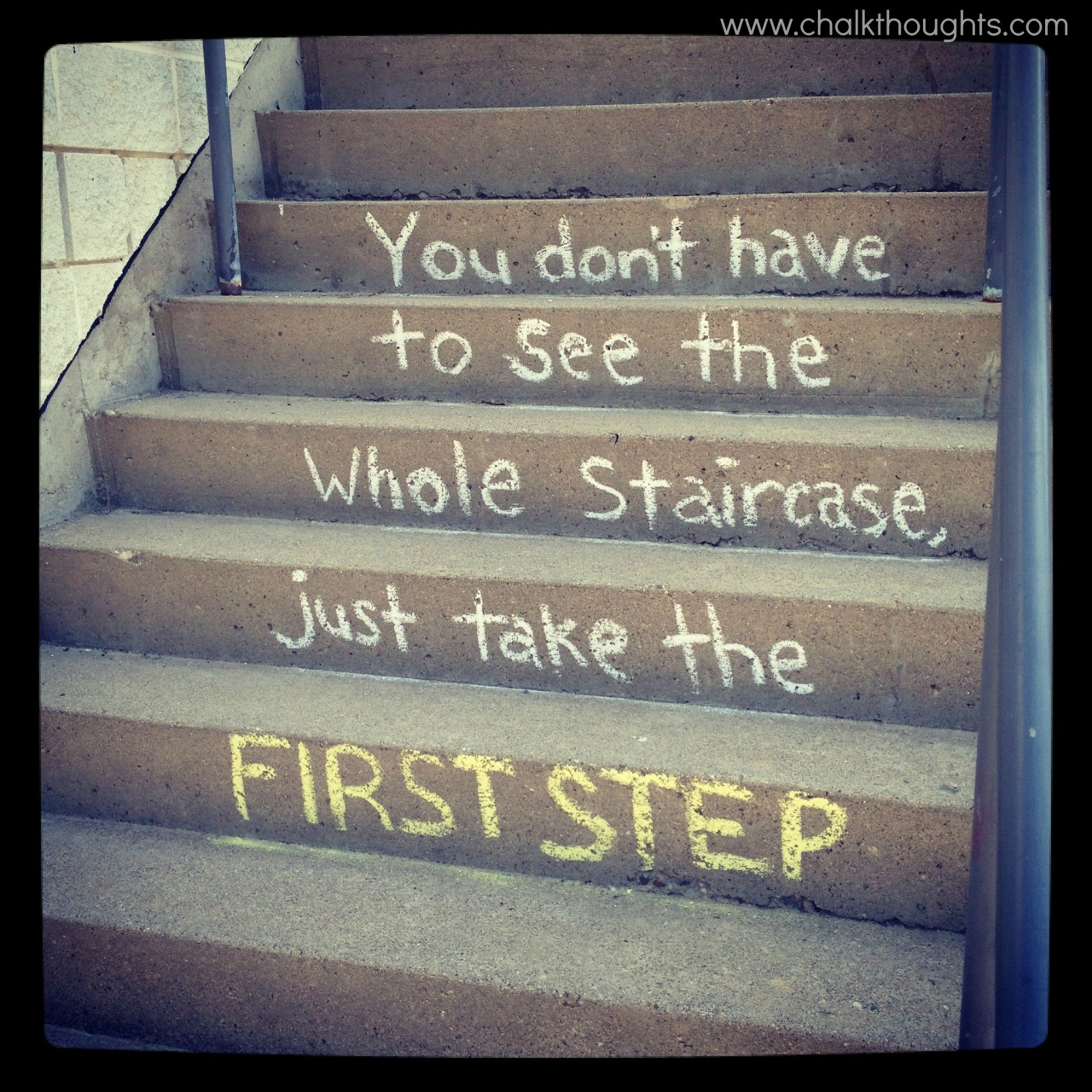You don't have to see the whole staircase, just take the first step -Martin Luther King Jr Waterloo, Ontario Submitted: Chalkthoughts