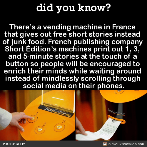 There's a vending machine in France that gives out free short stories instead of junk food. French publishing company Short Édition's machines print out 1, 3, and 5-minute stories at the touch of a button so people will be encouraged to enrich their minds while waiting around instead of mindlessly scrolling through social media on their phones. Source Source 2