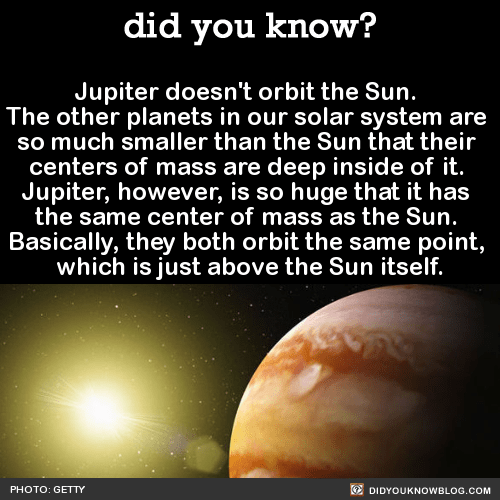 Jupiter doesn't orbit the Sun. The other planets in our solar system are so much smaller than the Sun that their centers of mass are deep inside of it. Jupiter, however, is so huge that it has the same center of mass as the Sun. Basically, they both...