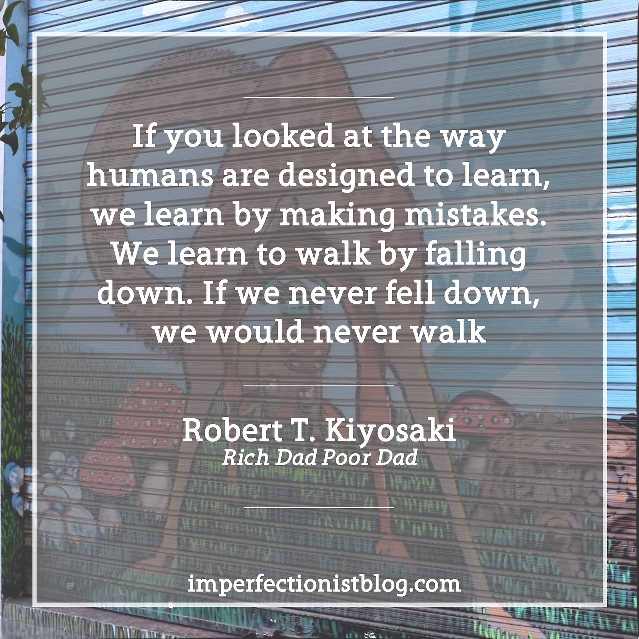 "#346 - ""In school we learn that mistakes are bad, and we are punished for making them. Yet if you looked at the way humans are designed to learn, we learn by making mistakes. We learn to walk my falling down. If we never fell down, we would never walk."" -Robert T. Kiyosaki (Rich Dad Poor Dad)"